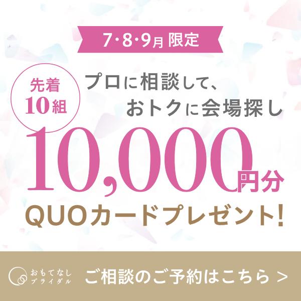 7・8・9月限定 プロに相談して、おトクに会場探し 先着10組 10,000円分 QUOカードプレゼント